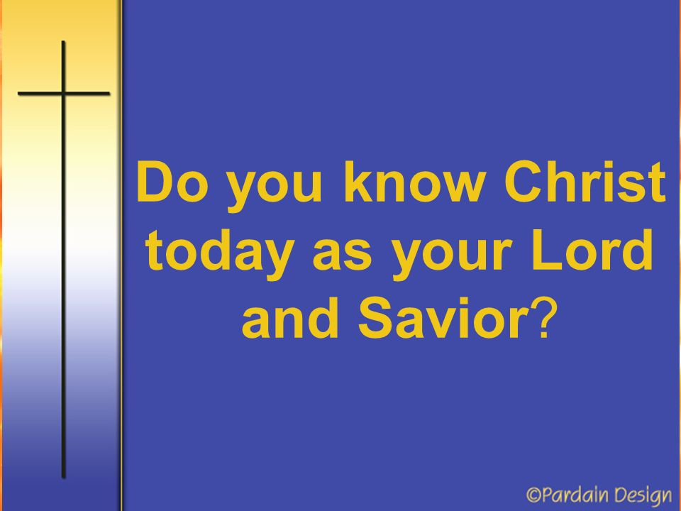 Do you know Christ today as your Lord and Savior