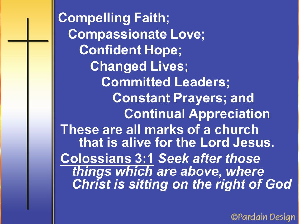 Compelling Faith; Compassionate Love; Confident Hope; Changed Lives; Committed Leaders; Constant Prayers; and Continual Appreciation These are all marks of a church that is alive for the Lord Jesus.