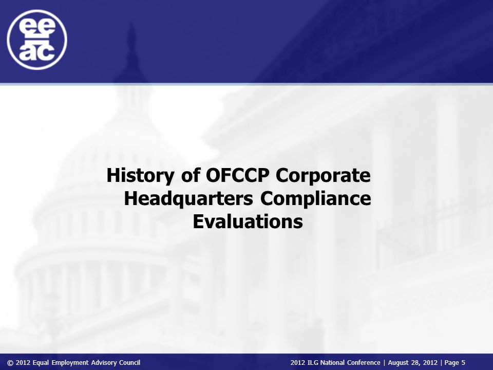 © 2012 Equal Employment Advisory Council 2012 ILG National Conference | August 28, 2012 | Page 5 History of OFCCP Corporate Headquarters Compliance Ev