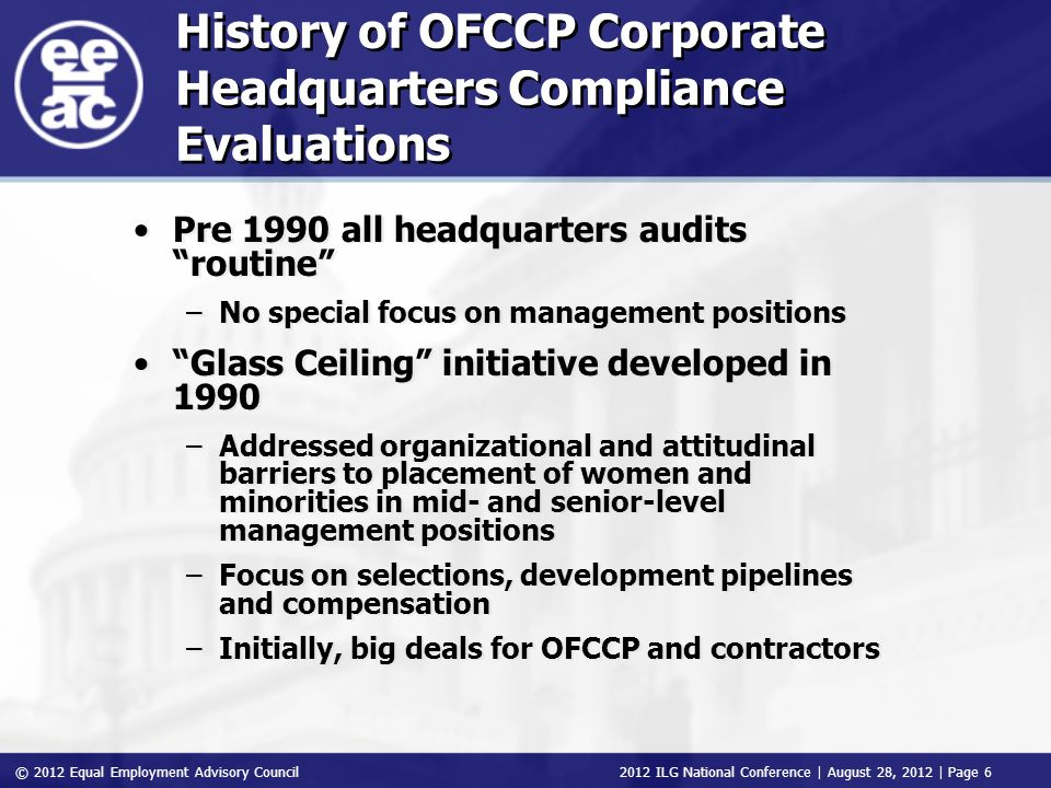 © 2012 Equal Employment Advisory Council 2012 ILG National Conference | August 28, 2012 | Page 6 History of OFCCP Corporate Headquarters Compliance Evaluations Pre 1990 all headquarters audits routine –No special focus on management positions Glass Ceiling initiative developed in 1990 –Addressed organizational and attitudinal barriers to placement of women and minorities in mid- and senior-level management positions –Focus on selections, development pipelines and compensation –Initially, big deals for OFCCP and contractors Pre 1990 all headquarters audits routine –No special focus on management positions Glass Ceiling initiative developed in 1990 –Addressed organizational and attitudinal barriers to placement of women and minorities in mid- and senior-level management positions –Focus on selections, development pipelines and compensation –Initially, big deals for OFCCP and contractors