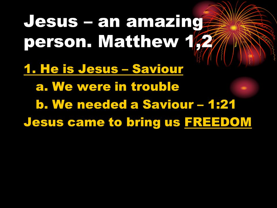 Jesus – an amazing person. Matthew 1,2 1. He is Jesus – Saviour a. We were in trouble b. We needed a Saviour – 1:21 Jesus came to bring us FREEDOM