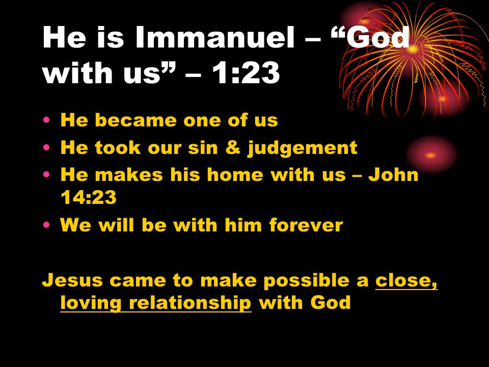 He is Immanuel – God with us – 1:23 He became one of us He took our sin & judgement He makes his home with us – John 14:23 We will be with him forever