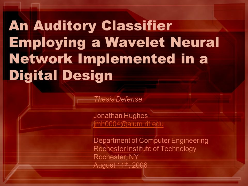 An Auditory Classifier Employing a Wavelet Neural Network Implemented in a Digital Design Thesis Defense Jonathan Hughes jmh0004@alum.rit.edu Department of Computer Engineering Rochester Institute of Technology Rochester, NY August 11 th, 2006