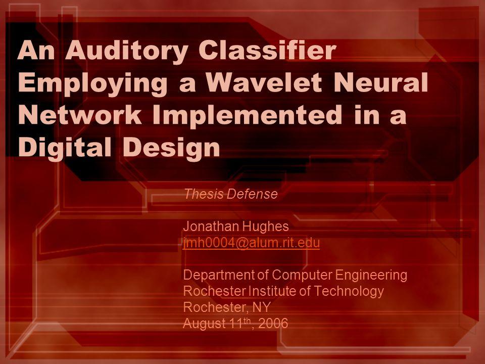 An Auditory Classifier Employing a Wavelet Neural Network Implemented in a Digital Design Thesis Defense Jonathan Hughes jmh0004@alum.rit.edu Departme