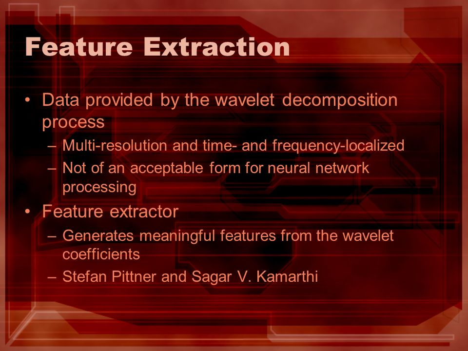 Feature Extraction Data provided by the wavelet decomposition process –Multi-resolution and time- and frequency-localized –Not of an acceptable form f