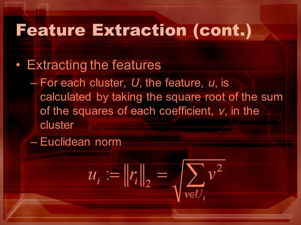 Feature Extraction (cont.) Extracting the features –For each cluster, U, the feature, u, is calculated by taking the square root of the sum of the squares of each coefficient, v, in the cluster –Euclidean norm