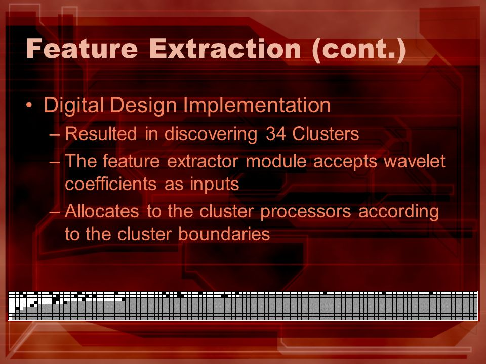 Feature Extraction (cont.) Digital Design Implementation –Resulted in discovering 34 Clusters –The feature extractor module accepts wavelet coefficien
