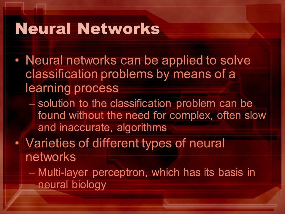 Neural Networks Neural networks can be applied to solve classification problems by means of a learning process –solution to the classification problem can be found without the need for complex, often slow and inaccurate, algorithms Varieties of different types of neural networks –Multi-layer perceptron, which has its basis in neural biology