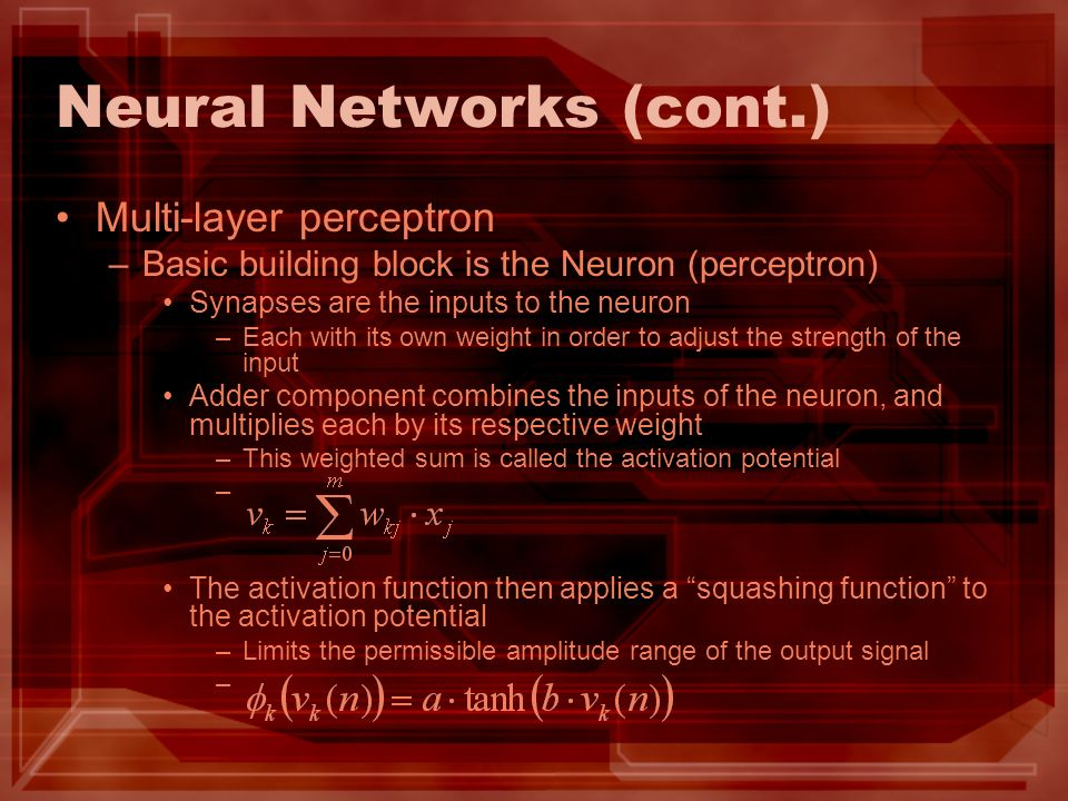 Neural Networks (cont.) Multi-layer perceptron –Basic building block is the Neuron (perceptron) Synapses are the inputs to the neuron –Each with its own weight in order to adjust the strength of the input Adder component combines the inputs of the neuron, and multiplies each by its respective weight –This weighted sum is called the activation potential – The activation function then applies a squashing function to the activation potential –Limits the permissible amplitude range of the output signal –