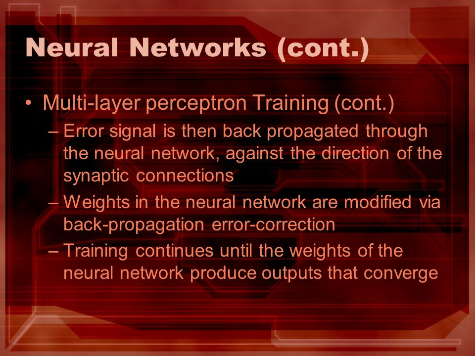 Neural Networks (cont.) Multi-layer perceptron Training (cont.) –Error signal is then back propagated through the neural network, against the directio