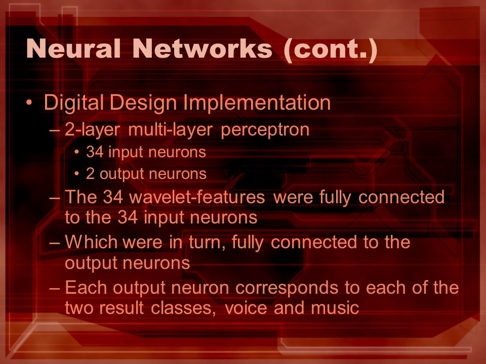 Neural Networks (cont.) Digital Design Implementation –2-layer multi-layer perceptron 34 input neurons 2 output neurons –The 34 wavelet-features were fully connected to the 34 input neurons –Which were in turn, fully connected to the output neurons –Each output neuron corresponds to each of the two result classes, voice and music