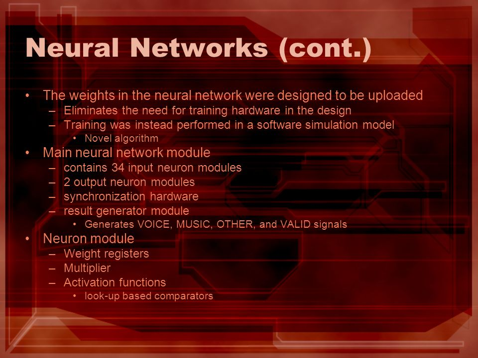 Neural Networks (cont.) The weights in the neural network were designed to be uploaded –Eliminates the need for training hardware in the design –Training was instead performed in a software simulation model Novel algorithm Main neural network module –contains 34 input neuron modules –2 output neuron modules –synchronization hardware –result generator module Generates VOICE, MUSIC, OTHER, and VALID signals Neuron module –Weight registers –Multiplier –Activation functions look-up based comparators