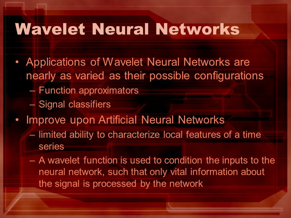 Wavelet Neural Networks Applications of Wavelet Neural Networks are nearly as varied as their possible configurations –Function approximators –Signal classifiers Improve upon Artificial Neural Networks –limited ability to characterize local features of a time series –A wavelet function is used to condition the inputs to the neural network, such that only vital information about the signal is processed by the network
