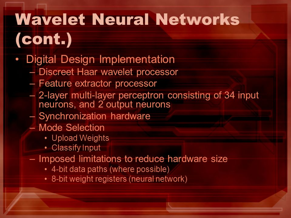 Wavelet Neural Networks (cont.) Digital Design Implementation –Discreet Haar wavelet processor –Feature extractor processor –2-layer multi-layer perce
