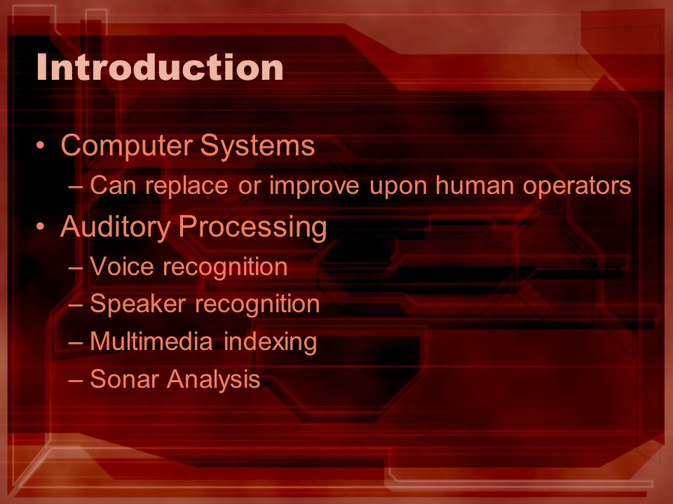 Introduction Computer Systems –Can replace or improve upon human operators Auditory Processing –Voice recognition –Speaker recognition –Multimedia ind