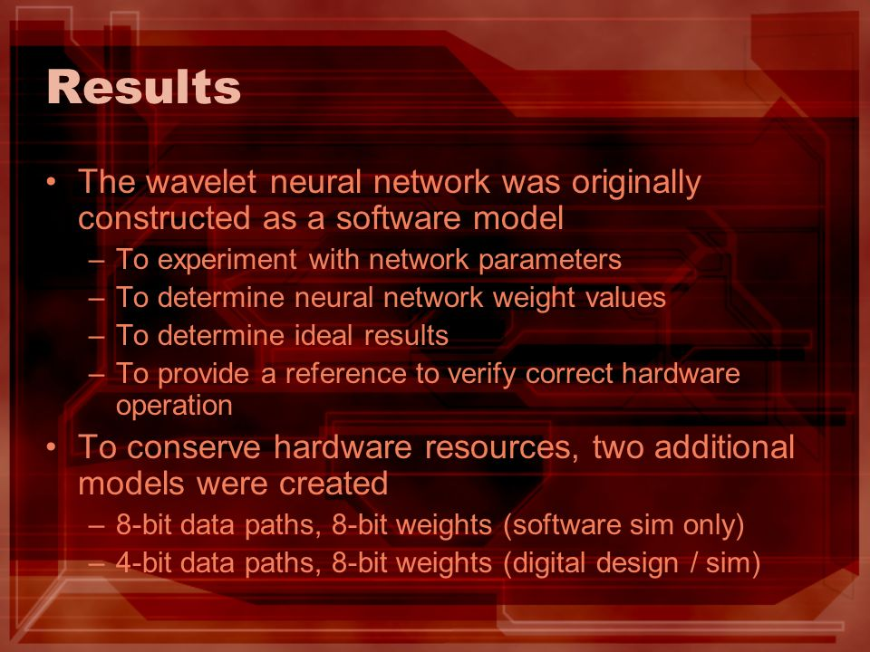 Results The wavelet neural network was originally constructed as a software model –To experiment with network parameters –To determine neural network