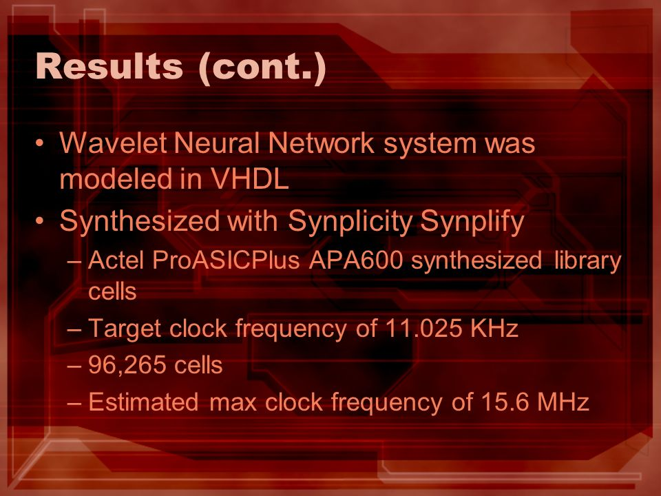 Results (cont.) Wavelet Neural Network system was modeled in VHDL Synthesized with Synplicity Synplify –Actel ProASICPlus APA600 synthesized library c