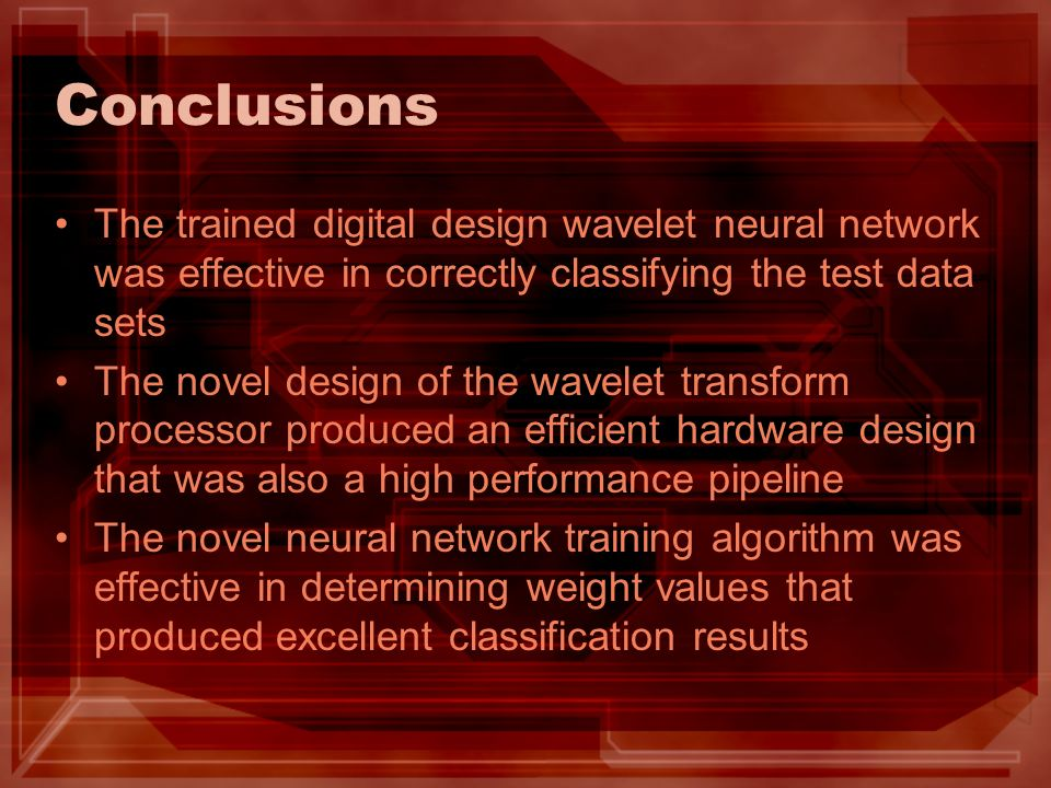 Conclusions The trained digital design wavelet neural network was effective in correctly classifying the test data sets The novel design of the wavelet transform processor produced an efficient hardware design that was also a high performance pipeline The novel neural network training algorithm was effective in determining weight values that produced excellent classification results