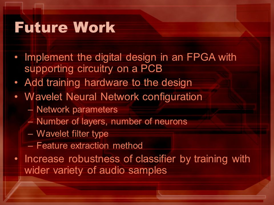 Future Work Implement the digital design in an FPGA with supporting circuitry on a PCB Add training hardware to the design Wavelet Neural Network configuration –Network parameters –Number of layers, number of neurons –Wavelet filter type –Feature extraction method Increase robustness of classifier by training with wider variety of audio samples
