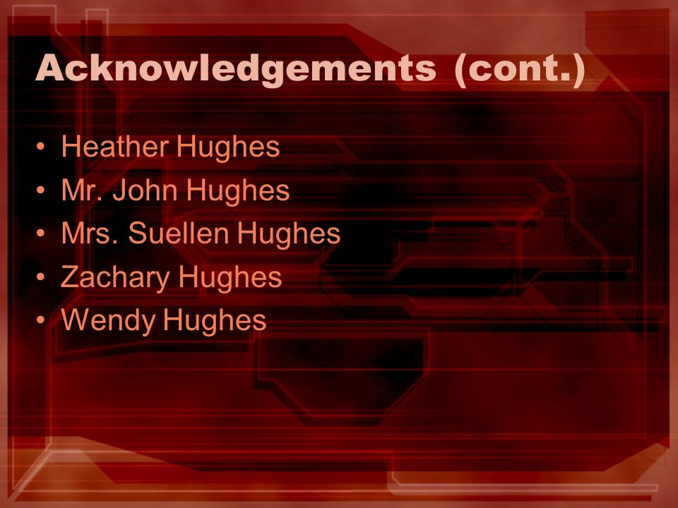Acknowledgements (cont.) Heather Hughes Mr. John Hughes Mrs. Suellen Hughes Zachary Hughes Wendy Hughes