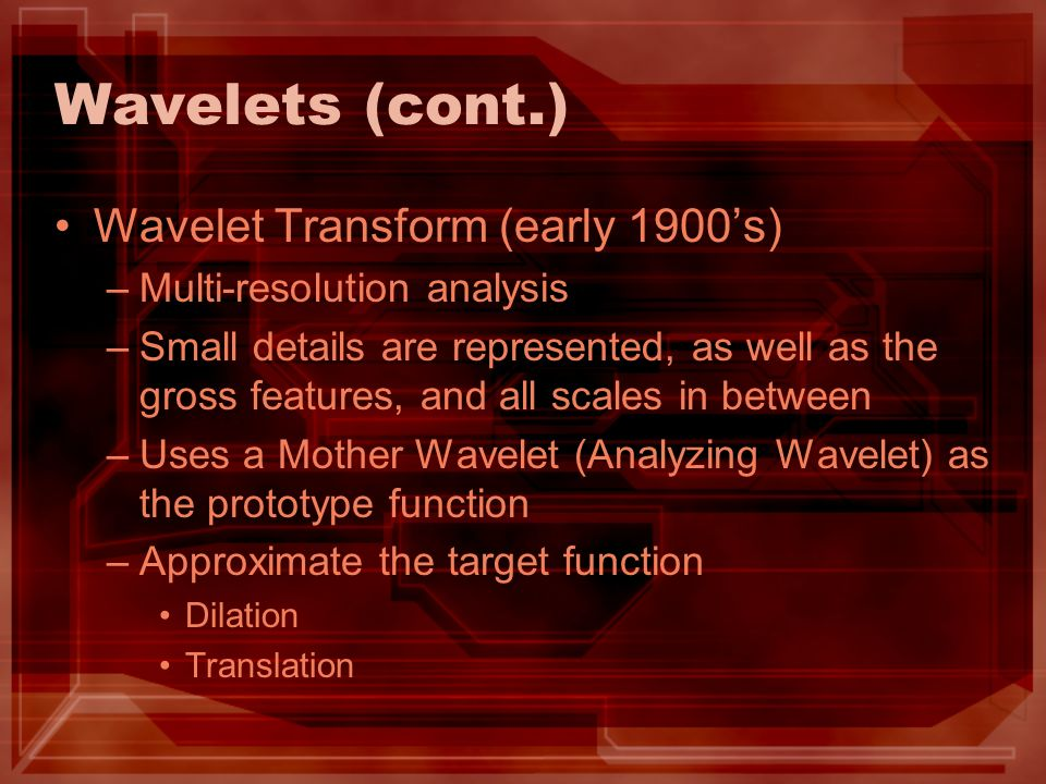 Wavelets (cont.) Wavelet Transform (early 1900s) –Multi-resolution analysis –Small details are represented, as well as the gross features, and all sca