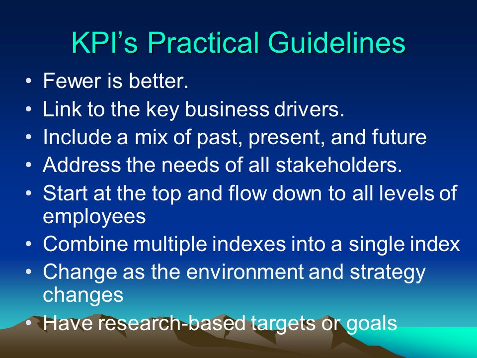 KPIs Practical Guidelines Fewer is better. Link to the key business drivers. Include a mix of past, present, and future Address the needs of all stake