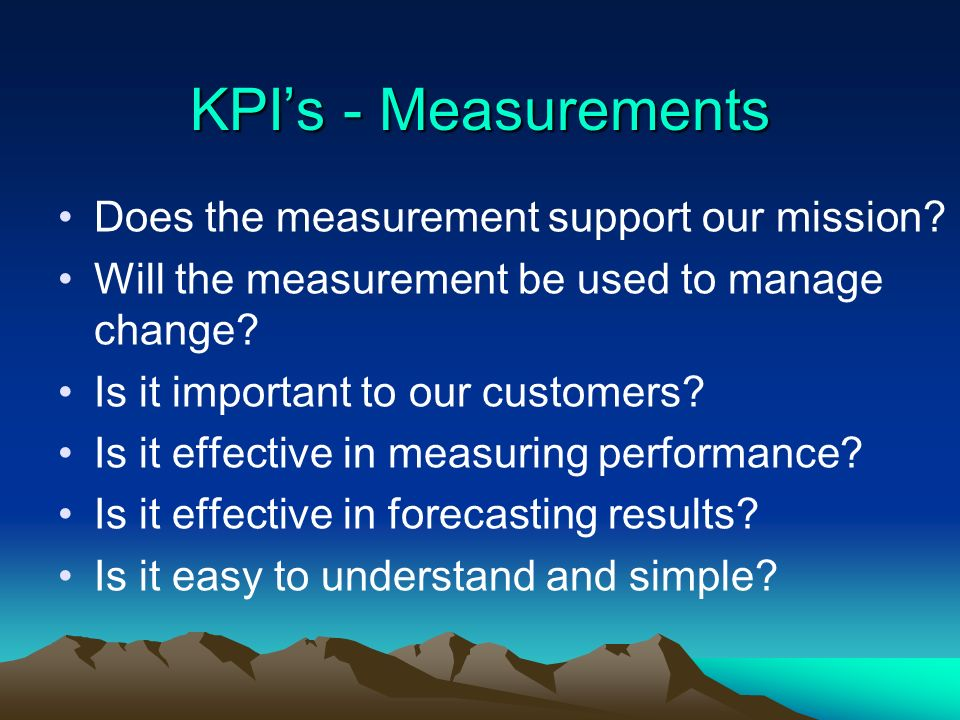 KPIs - Measurements Does the measurement support our mission? Will the measurement be used to manage change? Is it important to our customers? Is it e