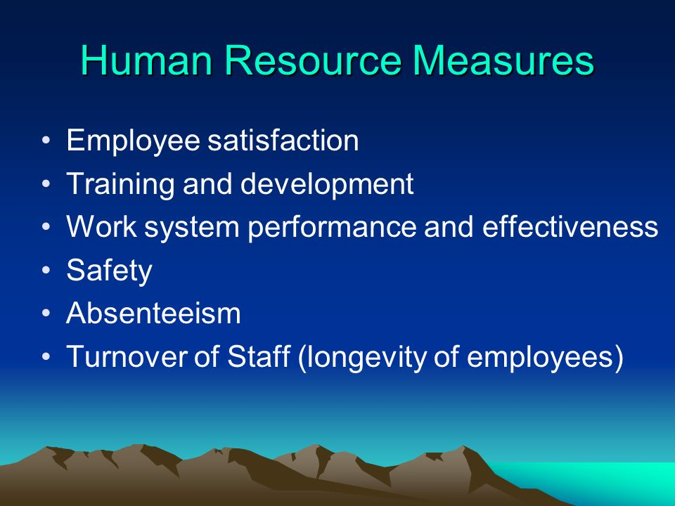 Human Resource Measures Employee satisfaction Training and development Work system performance and effectiveness Safety Absenteeism Turnover of Staff