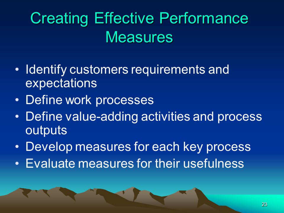 23 Creating Effective Performance Measures Identify customers requirements and expectations Define work processes Define value-adding activities and p