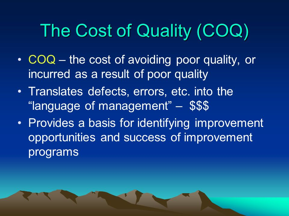 The Cost of Quality (COQ) COQ – the cost of avoiding poor quality, or incurred as a result of poor quality Translates defects, errors, etc. into the l
