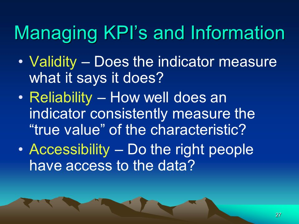 27 Managing KPIs and Information Validity – Does the indicator measure what it says it does? Reliability – How well does an indicator consistently mea