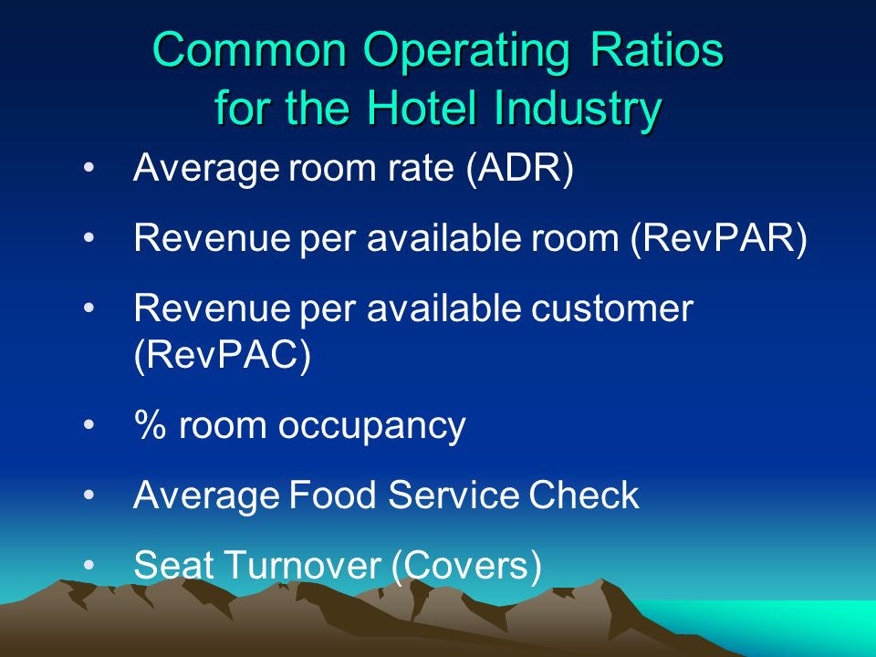 Common Operating Ratios for the Hotel Industry Average room rate (ADR) Revenue per available room (RevPAR) Revenue per available customer (RevPAC) % r