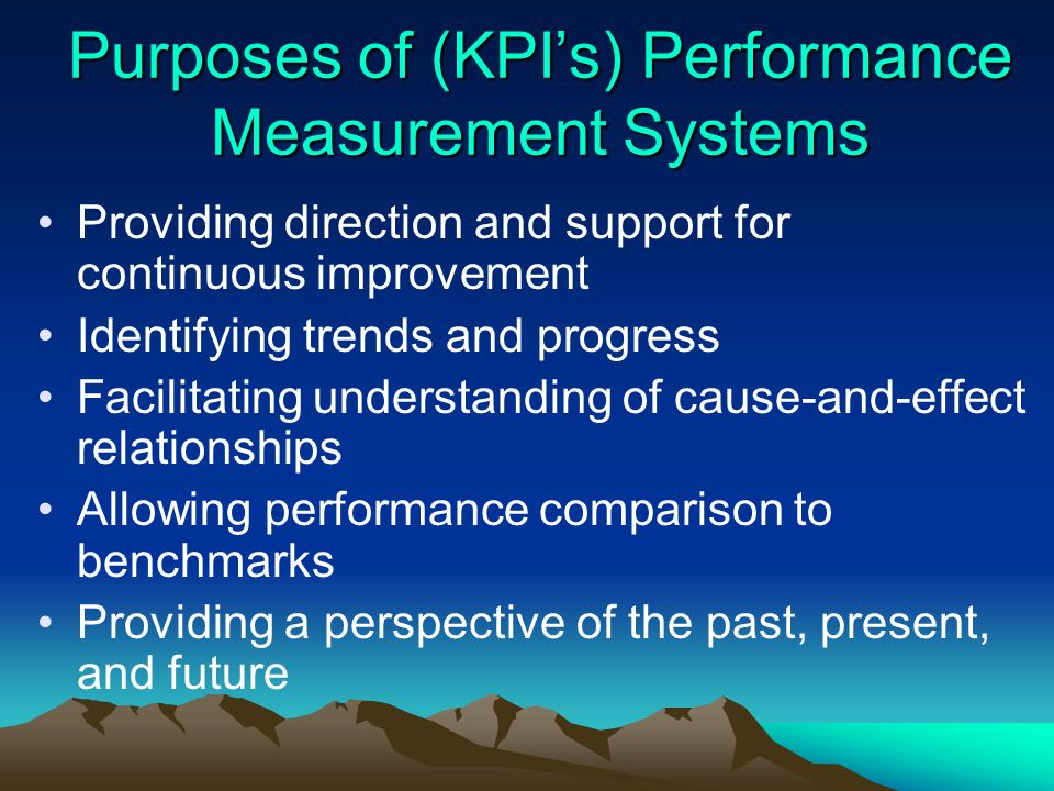 Purposes of (KPIs) Performance Measurement Systems Providing direction and support for continuous improvement Identifying trends and progress Facilita