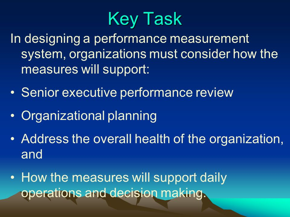Key Task In designing a performance measurement system, organizations must consider how the measures will support: Senior executive performance review