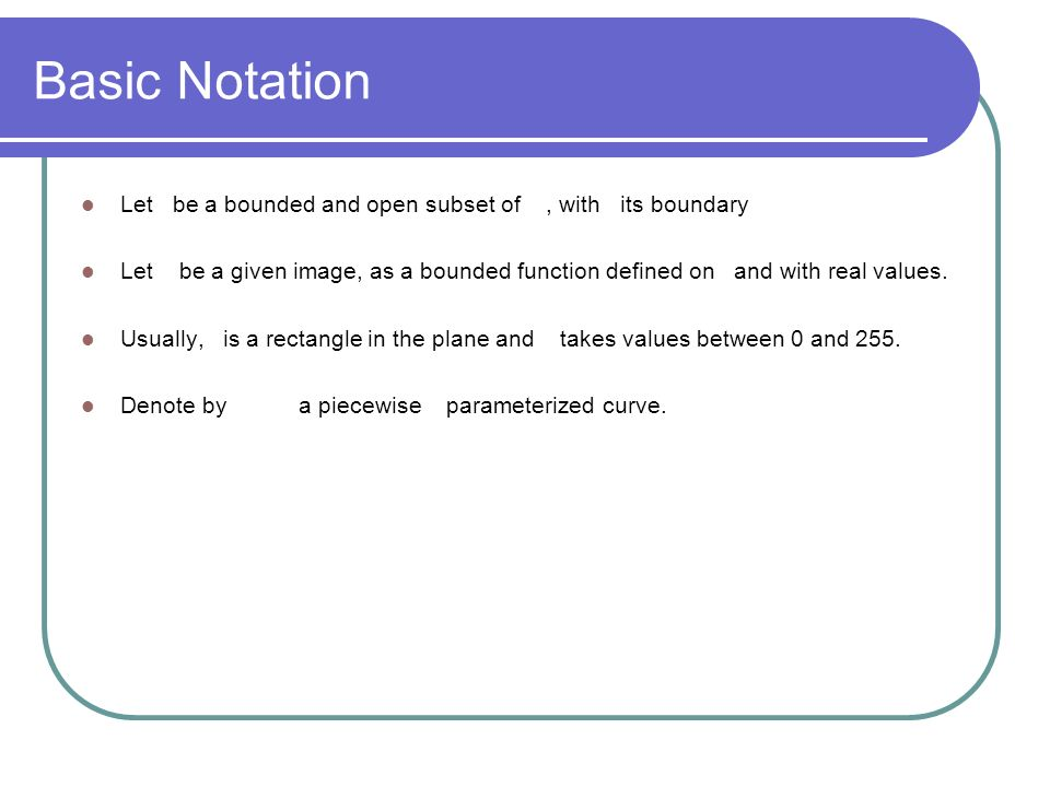 Basic Notation Let be a bounded and open subset of, with its boundary Let be a given image, as a bounded function defined on and with real values. Usu