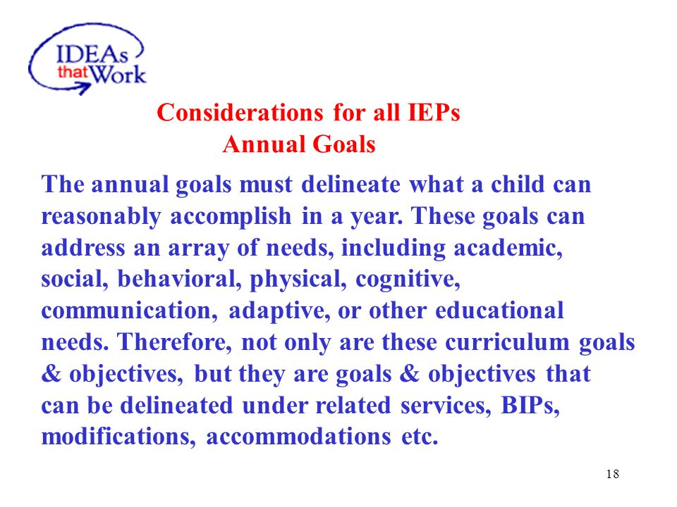 18 The annual goals must delineate what a child can reasonably accomplish in a year. These goals can address an array of needs, including academic, so