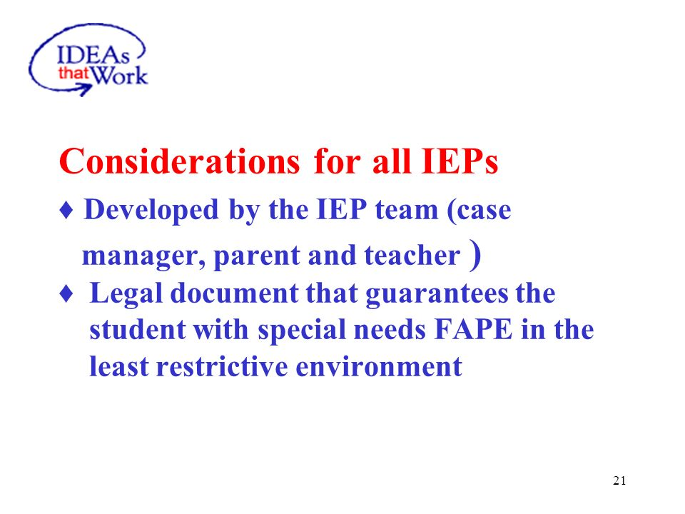 21 Considerations for all IEPs Developed by the IEP team (case manager, parent and teacher ) Legal document that guarantees the student with special n