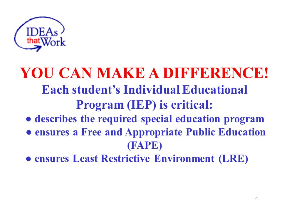 4 YOU CAN MAKE A DIFFERENCE! Each students Individual Educational Program (IEP) is critical: describes the required special education program ensures