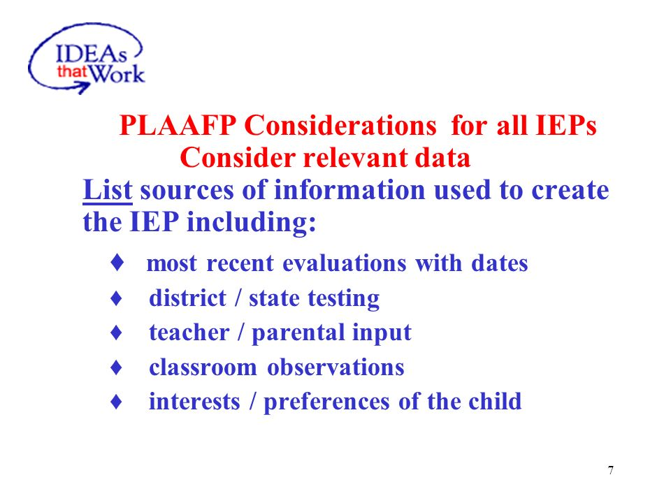 7 PLAAFP Considerations for all IEPs Consider relevant data List sources of information used to create the IEP including: most recent evaluations with