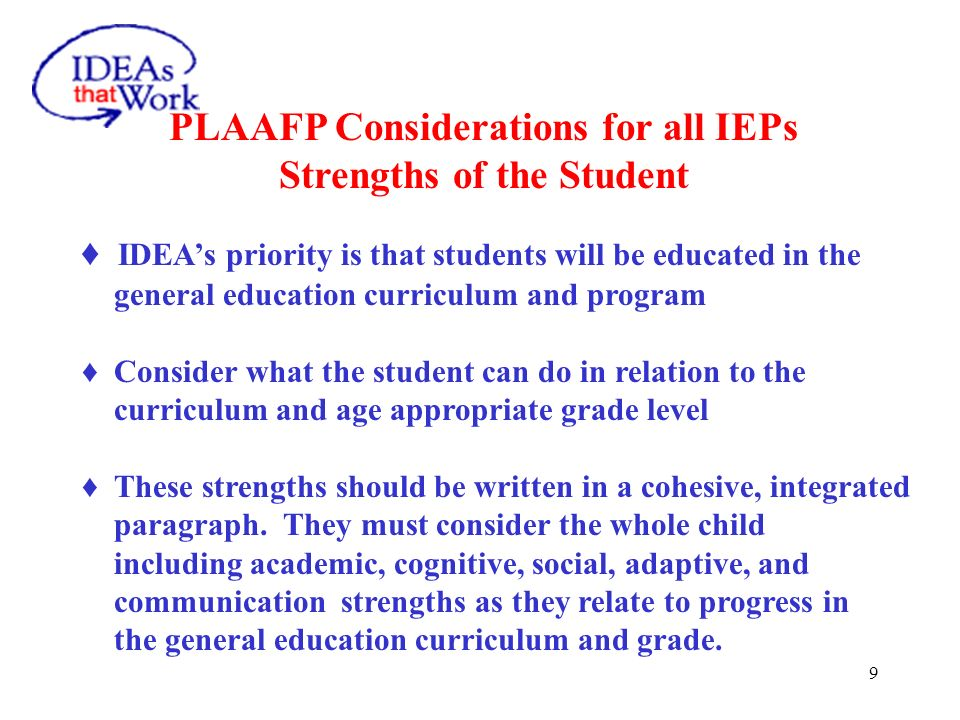 9 PLAAFP Considerations for all IEPs Strengths of the Student IDEAs priority is that students will be educated in the general education curriculum and