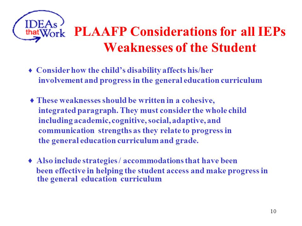 10 PLAAFP Considerations for all IEPs Weaknesses of the Student Consider how the childs disability affects his/her involvement and progress in the gen