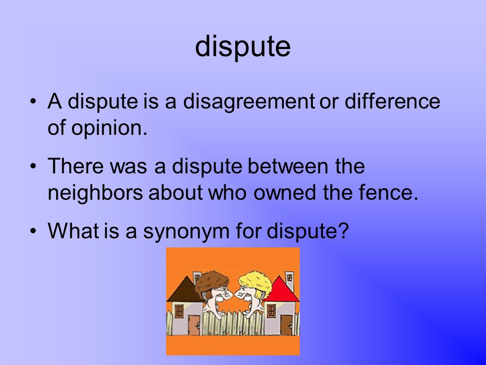 dispute A dispute is a disagreement or difference of opinion. There was a dispute between the neighbors about who owned the fence. What is a synonym f