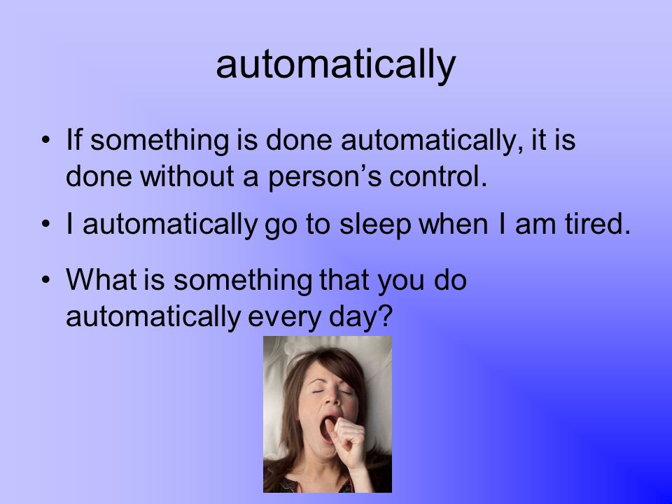 automatically If something is done automatically, it is done without a persons control. I automatically go to sleep when I am tired. What is something
