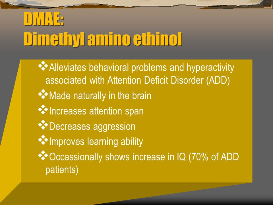 DMAE: Dimethyl amino ethinol Alleviates behavioral problems and hyperactivity associated with Attention Deficit Disorder (ADD) Made naturally in the b