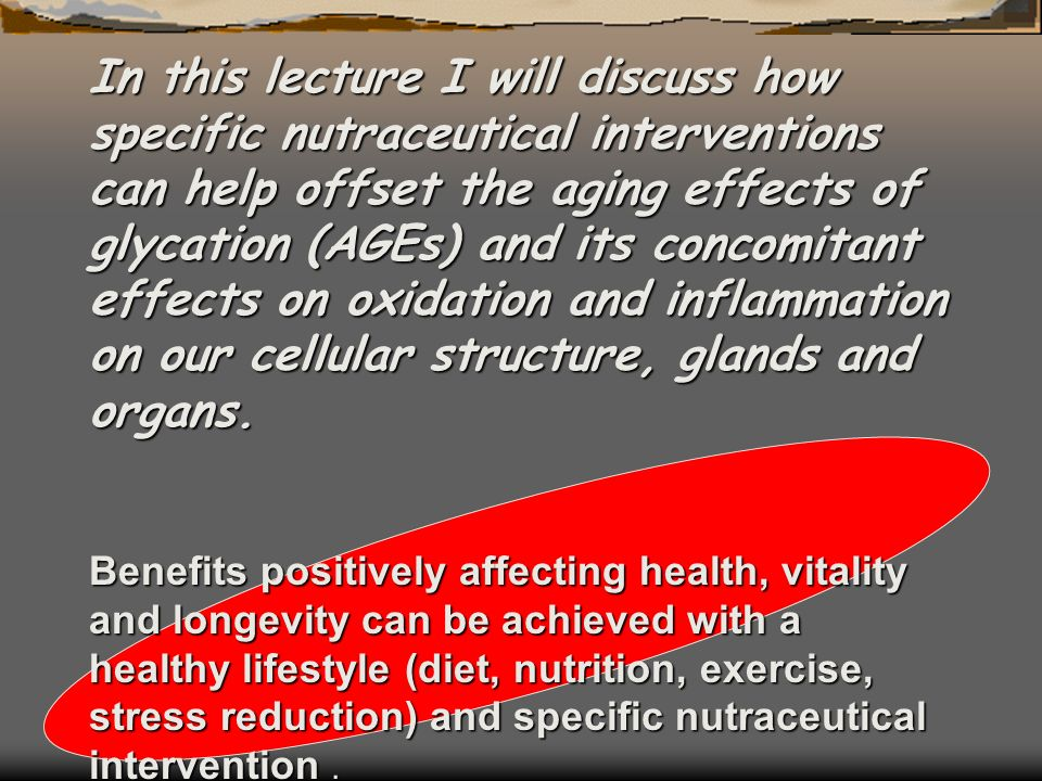 In this lecture I will discuss how specific nutraceutical interventions can help offset the aging effects of glycation (AGEs) and its concomitant effe