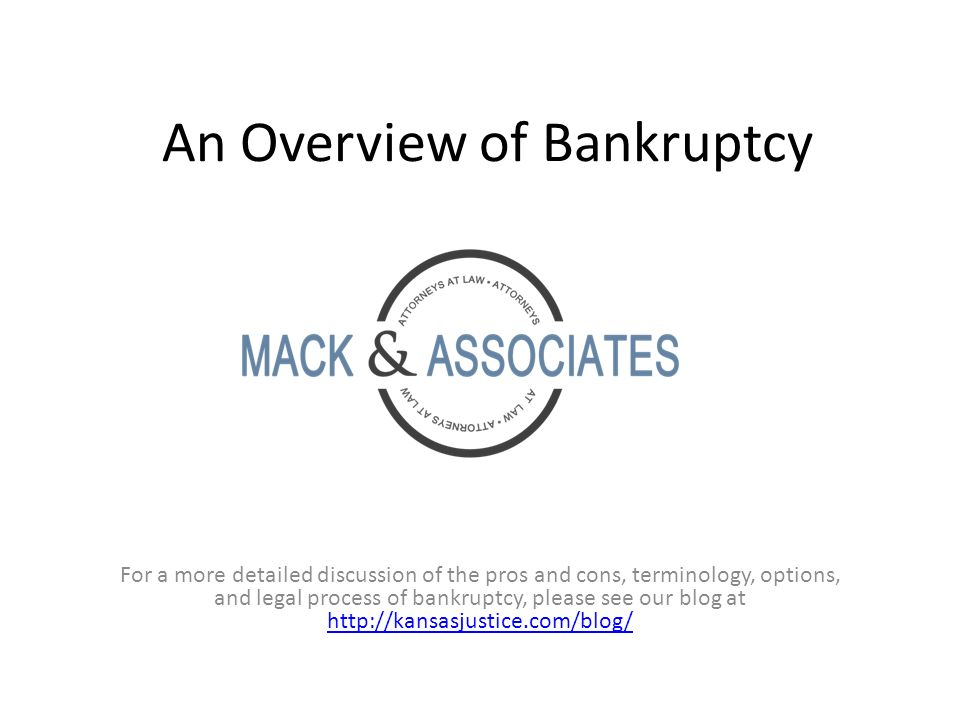 An Overview of Bankruptcy For a more detailed discussion of the pros and cons, terminology, options, and legal process of bankruptcy, please see our blog at http://kansasjustice.com/blog/ http://kansasjustice.com/blog/