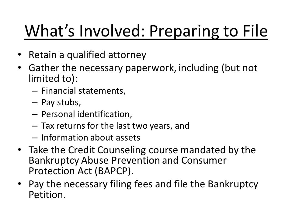 Whats Involved: Preparing to File Retain a qualified attorney Gather the necessary paperwork, including (but not limited to): – Financial statements, – Pay stubs, – Personal identification, – Tax returns for the last two years, and – Information about assets Take the Credit Counseling course mandated by the Bankruptcy Abuse Prevention and Consumer Protection Act (BAPCP).