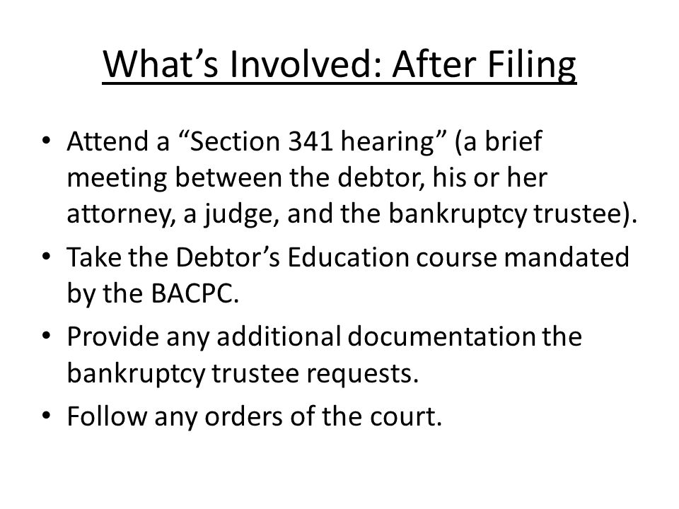 Whats Involved: After Filing Attend a Section 341 hearing (a brief meeting between the debtor, his or her attorney, a judge, and the bankruptcy trustee).