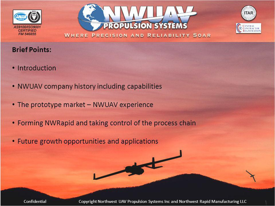ConfidentialCopyright Northwest UAV Propulsion Systems Inc and Northwest Rapid Manufacturing LLC Brief Points: Introduction NWUAV company history incl