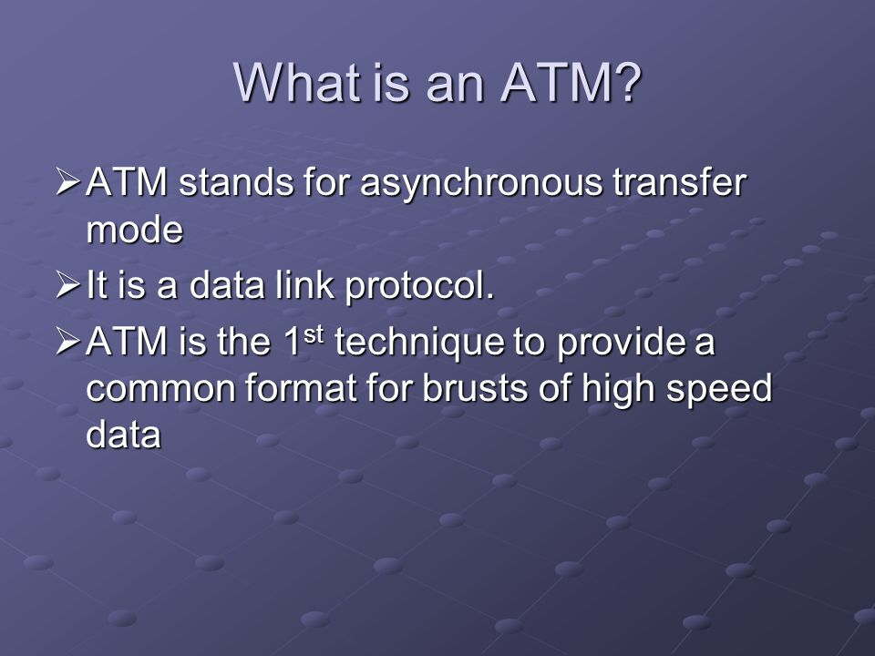 What is an ATM? ATM stands for asynchronous transfer mode ATM stands for asynchronous transfer mode It is a data link protocol. It is a data link prot